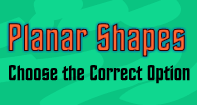 Planar Shapes : Choose the Correct Option